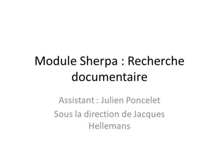 Module Sherpa : Recherche documentaire Assistant : Julien Poncelet Sous la direction de Jacques Hellemans.