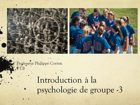 Introduction à la psychologie de groupe -3 Professeur Philippe Corten ULB.