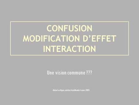 CONFUSION MODIFICATION DEFFET INTERACTION Une vision commune ??? Alain Levêque, atelier « méthodo » mars 2005.