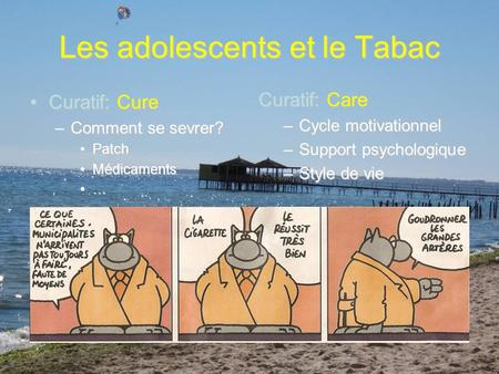 Les adolescents et le Tabac Curatif: CureCuratif: Cure –Comment se sevrer? PatchPatch MédicamentsMédicaments … Curatif: Care –Cycle motivationnel –Support.