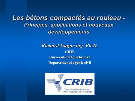 1 Les bétons compactés au rouleau - Principes, applications et nouveaux développements Richard Gagné ing. Ph.D. CRIB Université de Sherbrooke Département.