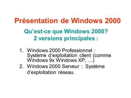Présentation de Windows 2000 Quest-ce que Windows 2000? 2 versions principales : 1.Windows 2000 Professionnel : Système dexploitation client (comme Windows.