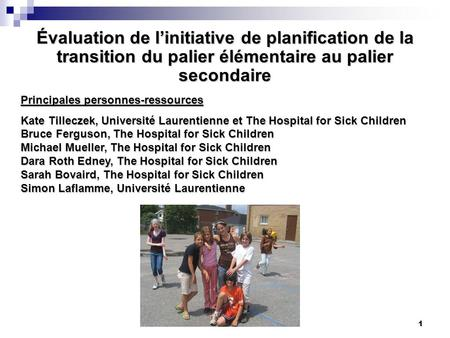 1 Évaluation de linitiative de planification de la transition du palier élémentaire au palier secondaire Principales personnes-ressources Kate Tilleczek,