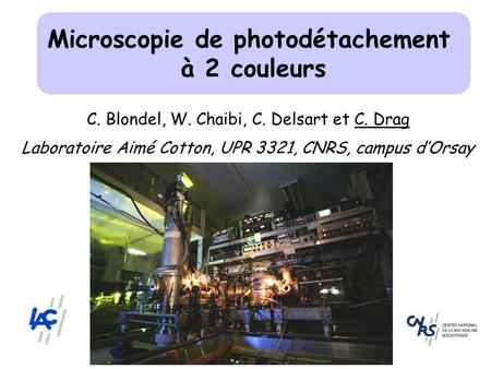 Microscopie de photodétachement à 2 couleurs C. Blondel, W. Chaibi, C. Delsart et C. Drag Laboratoire Aimé Cotton, UPR 3321, CNRS, campus dOrsay.