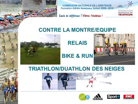 COMMISSION NATIONALE DE LARBITRAGE Formation Arbitre Assesseur Saison 2009 - 2010 CONTRE LA MONTRE/EQUIPE RELAIS BIKE & RUN TRIATHLON/DUATHLON DES NEIGES.