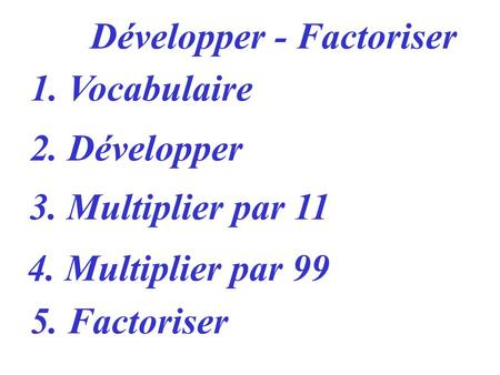 1. Vocabulaire 2. Développer 3. Multiplier par 11 4. Multiplier par 99 Développer - Factoriser 5. Factoriser.
