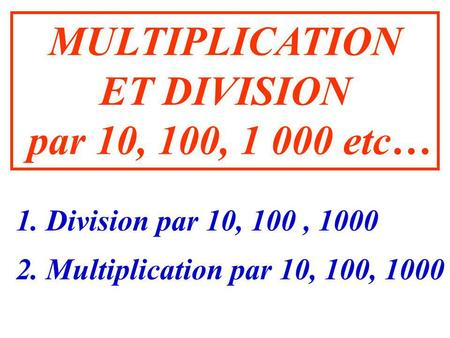 MULTIPLICATION ET DIVISION par 10, 100, 1 000 etc… 2. Multiplication par 10, 100, 1000 1. Division par 10, 100, 1000.