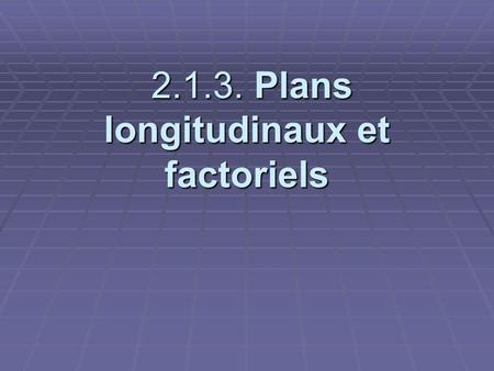 2.1.3. Plans longitudinaux et factoriels 2.1.3. Plans longitudinaux et factoriels.