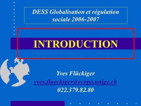 INTRODUCTION DESS Globalisation et régulation sociale 2006-2007 Yves Flückiger 022.379.82.80.
