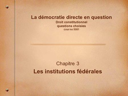 La démocratie directe en question Droit constitutionnel questions choisies cour no 5081 Chapitre 3 Les institutions fédérales.