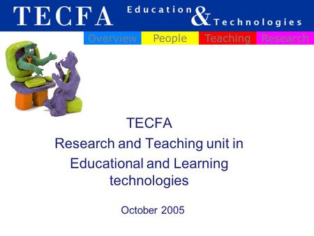 TECFA Research and Teaching unit in Educational and Learning technologies OverviewPeopleTeachingResearch October 2005.