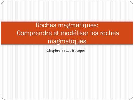 Chapitre 3: Les isotopes Roches magmatiques: Comprendre et modéliser les roches magmatiques.