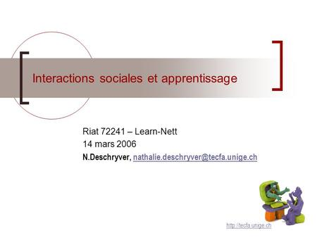 Interactions sociales et apprentissage Riat 72241 – Learn-Nett 14 mars 2006 N.Deschryver,