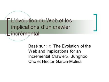 Lévolution du Web et les implications dun crawler incrémental Basé sur : « The Evolution of the Web and Implications for an Incremental Crawler», Junghoo.