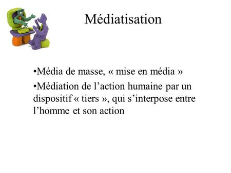 Médiatisation Média de masse, « mise en média » Médiation de laction humaine par un dispositif « tiers », qui sinterpose entre lhomme et son action.