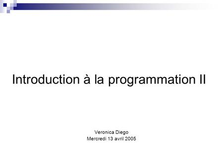 Introduction à la programmation II Veronica Diego Mercredi 13 avril 2005.
