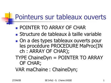 27/04/05SE Info2 - S. L'haire UNIGE1 Pointeurs sur tableaux ouverts POINTER TO ARRAY OF CHAR Structure de tableaux à taille variable On a des types tableaux.