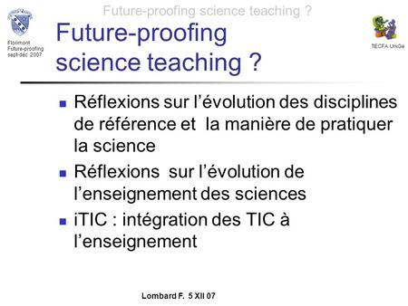 Florimont Future-proofing sept-déc 2007 TECFA UniGe Future-proofing science teaching ? Lombard F. 5 XII 07 Future-proofing science teaching ? Réflexions.