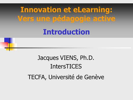 Innovation et eLearning: Vers une pédagogie active Introduction Jacques VIENS, Ph.D. IntersTICES TECFA, Université de Genève.