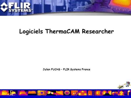 Logiciels ThermaCAM Researcher Julien FUCHS – FLIR Systems France.