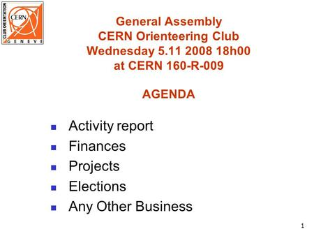 1 General Assembly CERN Orienteering Club Wednesday 5.11 2008 18h00 at CERN 160-R-009 AGENDA Activity report Finances Projects Elections Any Other Business.