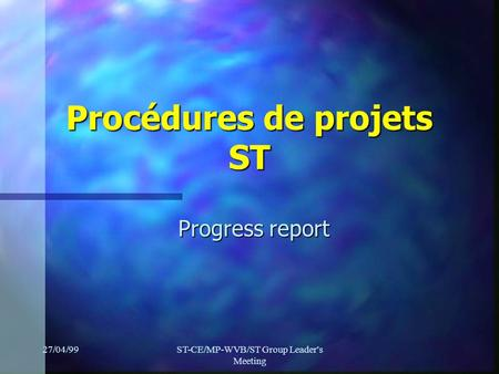 27/04/99ST-CE/MP-WVB/ST Group Leader's Meeting Procédures de projets ST Progress report.