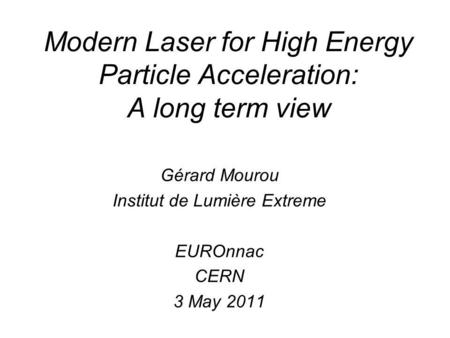 Modern Laser for High Energy Particle Acceleration: A long term view Gérard Mourou Institut de Lumière Extreme EUROnnac CERN 3 May 2011.