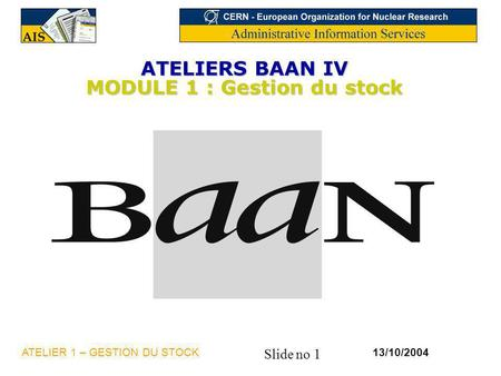 Slide no 1 13/10/2004ATELIER 1 – GESTION DU STOCK ATELIERS BAAN IV MODULE 1 : Gestion du stock.