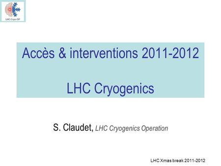 LHC Xmas break 2011-2012 Accès & interventions 2011-2012 LHC Cryogenics S. Claudet, LHC Cryogenics Operation.