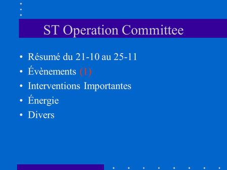 ST Operation Committee Résumé du 21-10 au 25-11 Évènements (1) Interventions Importantes Énergie Divers.