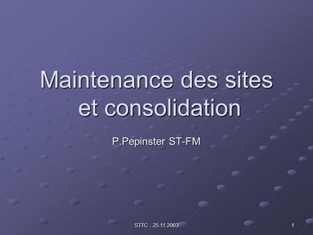STTC - 25.11.2003 1 Maintenance des sites et consolidation P.Pepinster ST-FM.