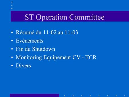ST Operation Committee Résumé du 11-02 au 11-03 Evènements Fin du Shutdown Monitoring Equipement CV - TCR Divers.