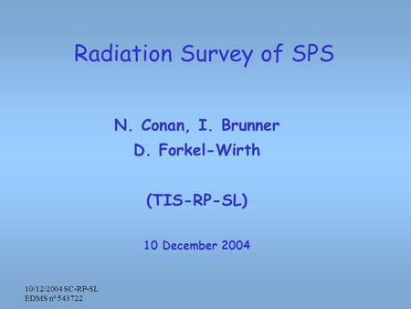 10/12/2004 SC-RP-SL EDMS nº 543722 Radiation Survey of SPS N. Conan, I. Brunner D. Forkel-Wirth (TIS-RP-SL) 10 December 2004.
