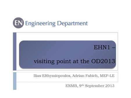 EHN1 – visiting point at the OD2013 Ilias Efthymiopoulos, Adrian Fabich, MEF-LE ENMB, 9 th September 2013.
