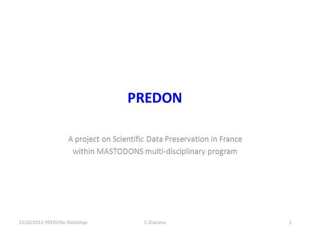 PREDON A project on Scientific Data Preservation in France within MASTODONS multi-disciplinary program 13/10/2013 PREDONx WorkshopC.Diaconu1.