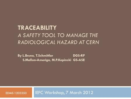 TRACEABILITY A SAFETY TOOL TO MANAGE THE RADIOLOGICAL HAZARD AT CERN IEFC Workshop, 7 March 2012 EDMS 1203350 By L.Bruno, T.Schmittler DGS-RP S.Mallon-Amerigo,