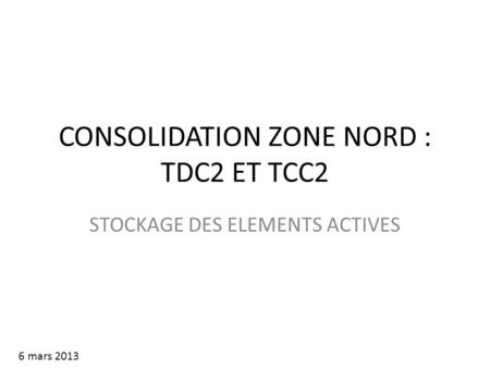 CONSOLIDATION ZONE NORD : TDC2 ET TCC2 STOCKAGE DES ELEMENTS ACTIVES 6 mars 2013.