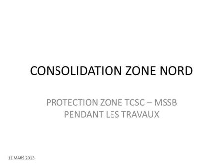 CONSOLIDATION ZONE NORD PROTECTION ZONE TCSC – MSSB PENDANT LES TRAVAUX 11 MARS 2013.