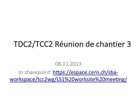 TDC2/TCC2 Réunion de chantier 3 08.11.2013 In sharepoint: https://espace.cern.ch/sba- workspace/tcc2wg/LS1%20worksite%20meeting/https://espace.cern.ch/sba-
