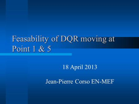 Feasability of DQR moving at Point 1 & 5 18 April 2013 Jean-Pierre Corso EN-MEF.