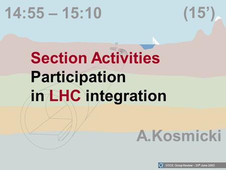 ST/CE Group Review – 25 th June 2003 14:55 – 15:10 Section Activities Participation in LHC integration (15) A.Kosmicki.