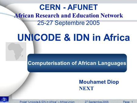 Projet Unicode & IDN in Africa – Africa Union27 Septembre 2005 Page 1 UNICODE & IDN in Africa Mouhamet Diop NEXT CERN - AFUNET African Research and Education.