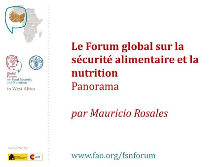 Supported by Le Forum global sur la sécurité alimentaire et la nutrition Panorama par Mauricio Rosales www.fao.org/fsnforum.