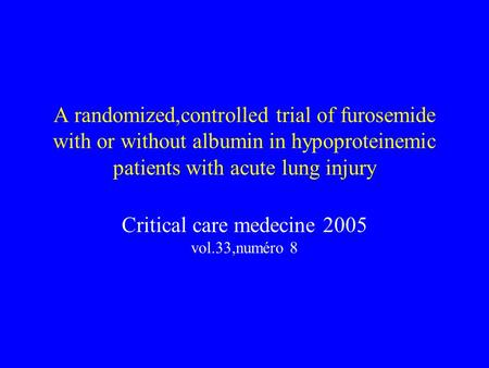 A randomized,controlled trial of furosemide with or without albumin in hypoproteinemic patients with acute lung injury Critical care medecine 2005 vol.33,numéro.