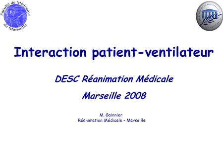 Interaction patient-ventilateur DESC Réanimation Médicale Marseille 2008 M. Gainnier Réanimation Médicale - Marseille.
