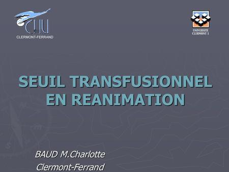 SEUIL TRANSFUSIONNEL EN REANIMATION BAUD M.Charlotte Clermont-Ferrand.