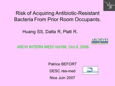 Risk of Acquiring Antibiotic-Resistant Bacteria From Prior Room Occupants. Huang SS, Datta R, Platt R. Patrice BEFORT DESC réa-med Nice Juin 2007 ARCH.