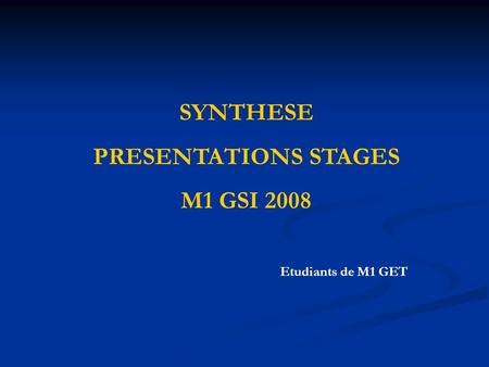 SYNTHESE PRESENTATIONS STAGES M1 GSI 2008 Etudiants de M1 GET.