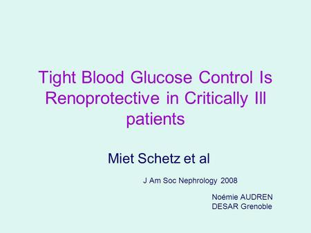 Tight Blood Glucose Control Is Renoprotective in Critically Ill patients Miet Schetz et al J Am Soc Nephrology 2008 Noémie AUDREN DESAR Grenoble.