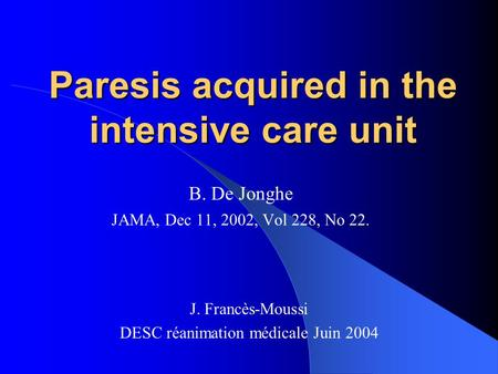 Paresis acquired in the intensive care unit B. De Jonghe JAMA, Dec 11, 2002, Vol 228, No 22. J. Francès-Moussi DESC réanimation médicale Juin 2004.